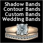 Shadow Bands,  Contour Bands, Wedding Bands, and Custom Designed Bands.